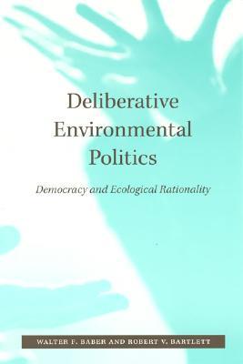 Deliberative Environmental Politics By Baber, Walter F./ Bartlett, Robert V.